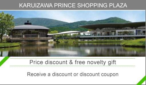 "KARUIZAWA PRINCE SHOPPING PLAZA   ""Reduced rate"" Show the card and get a discount coupon.  ""Novelty gift"" Novelty gift when purchasing 15,000 yen or more."