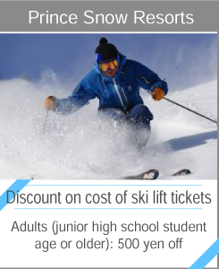 "Prince Snow Resorts  ""Discount on cost of ski lift tickets"" Adults (junior high school student age or older): 500 yen off."