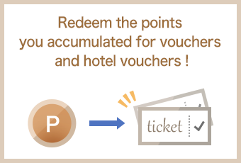 Redeem the points you accumulated for vouchers and hotel vouchers!